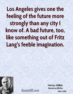 Los Angeles gives one the feeling of the future more strongly than any city I know of. A bad future, too, like something out of Fritz Lang's feeble imagination.