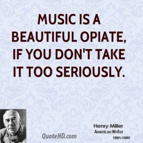 Music is a beautiful opiate, if you don't take it too seriously.