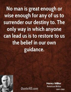 Henry Miller - No man is great enough or wise enough for any of us to surrender our destiny to. The only way in which anyone can lead us is to restore to us the belief in our own guidance.