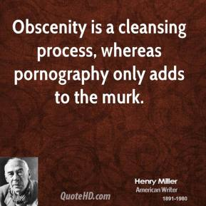 Henry Miller - Obscenity is a cleansing process, whereas pornography only adds to the murk.