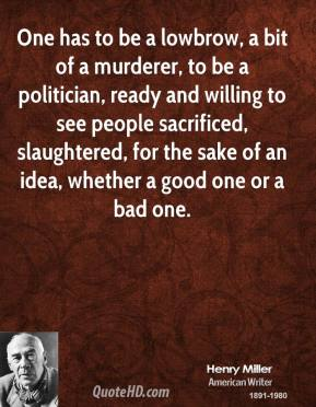 One has to be a lowbrow, a bit of a murderer, to be a politician, ready and willing to see people sacrificed, slaughtered, for the sake of an idea, whether a good one or a bad one.