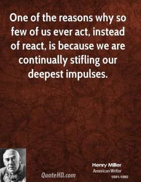 One of the reasons why so few of us ever act, instead of react, is because we are continually stifling our deepest impulses.