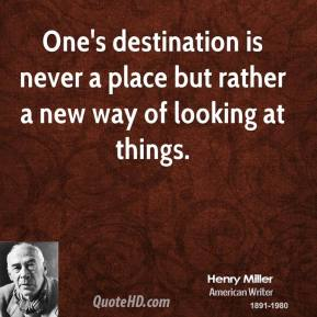 One's destination is never a place but rather a new way of looking at things.