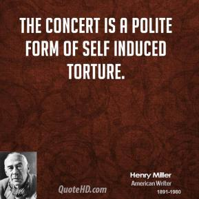 Henry Miller - The concert is a polite form of self induced torture.