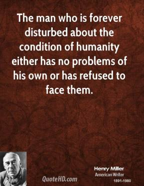 Henry Miller - The man who is forever disturbed about the condition of humanity either has no problems of his own or has refused to face them.