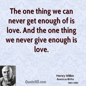 Henry Miller - The one thing we can never get enough of is love. And the one thing we never give enough is love.