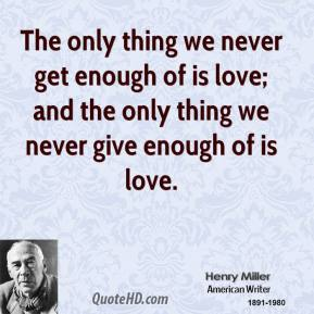 The only thing we never get enough of is love; and the only thing we never give enough of is love.