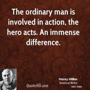 Henry Miller - The ordinary man is involved in action, the hero acts. An immense difference.