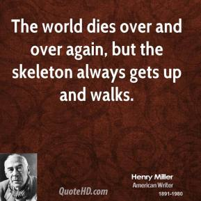 The world dies over and over again, but the skeleton always gets up and walks.