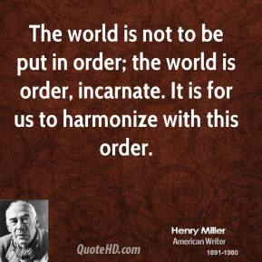 The world is not to be put in order; the world is order, incarnate. It is for us to harmonize with this order.