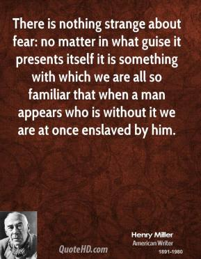 There is nothing strange about fear: no matter in what guise it presents itself it is something with which we are all so familiar that when a man appears who is without it we are at once enslaved by him.