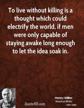 To live without killing is a thought which could electrify the world, if men were only capable of staying awake long enough to let the idea soak in.