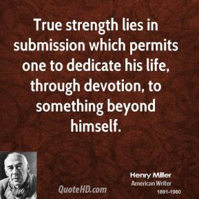 True strength lies in submission which permits one to dedicate his life, through devotion, to something beyond himself.