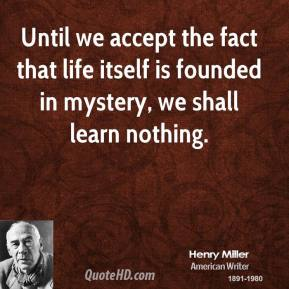 Until we accept the fact that life itself is founded in mystery, we shall learn nothing.