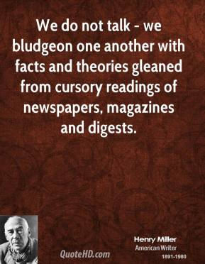 We do not talk - we bludgeon one another with facts and theories gleaned from cursory readings of newspapers, magazines and digests.