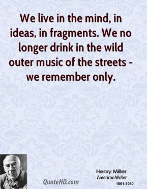 We live in the mind, in ideas, in fragments. We no longer drink in the wild outer music of the streets - we remember only.