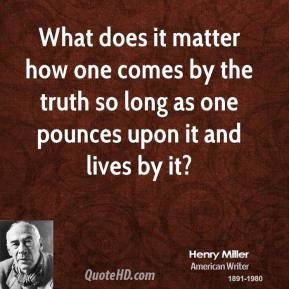 What does it matter how one comes by the truth so long as one pounces upon it and lives by it?