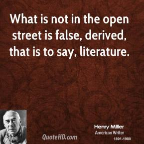 What is not in the open street is false, derived, that is to say, literature.