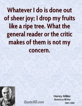 Henry Miller - Whatever I do is done out of sheer joy; I drop my fruits like a ripe tree. What the general reader or the critic makes of them is not my concern.