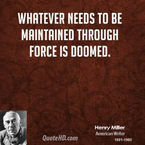 Henry Miller - Whatever needs to be maintained through force is doomed.