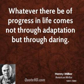 Whatever there be of progress in life comes not through adaptation but through daring.