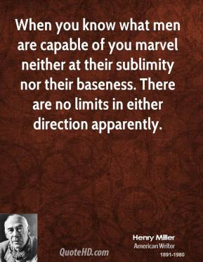 Henry Miller - When you know what men are capable of you marvel neither at their sublimity nor their baseness. There are no limits in either direction apparently.
