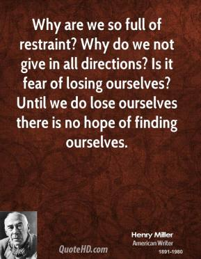 Henry Miller - Why are we so full of restraint? Why do we not give in all directions? Is it fear of losing ourselves? Until we do lose ourselves there is no hope of finding ourselves.