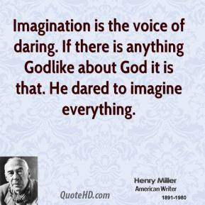 Imagination is the voice of daring. If there is anything Godlike about God it is that. He dared to imagine everything.