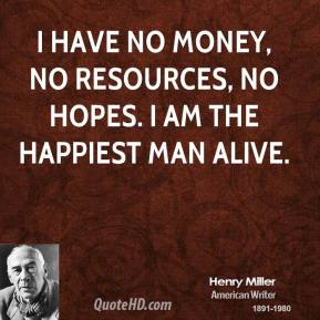 Henry Miller - I have no money, no resources, no hopes. I am the happiest man alive.