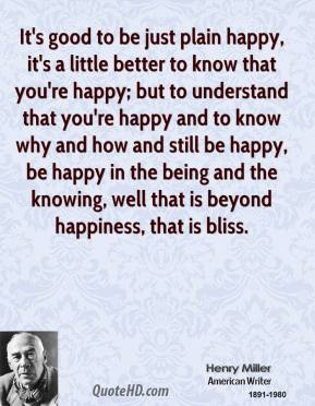 It's good to be just plain happy, it's a little better to know that you're happy; but to understand that you're happy and to know why and how and still be happy, be happy in the being and the knowing, well that is beyond happiness, that is bliss.