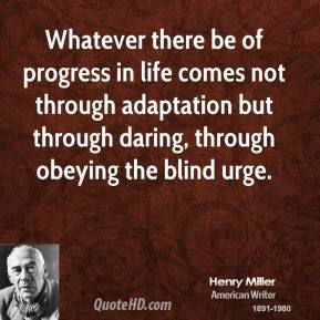 Whatever there be of progress in life comes not through adaptation but through daring, through obeying the blind urge.