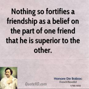 Honore de Balzac - Nothing so fortifies a friendship as a belief on the part of one friend that he is superior to the other.