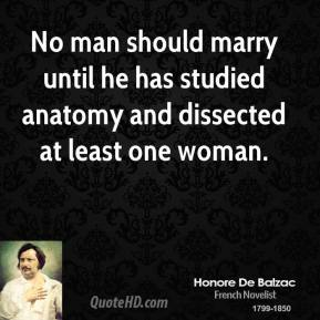 No man should marry until he has studied anatomy and dissected at least one woman.