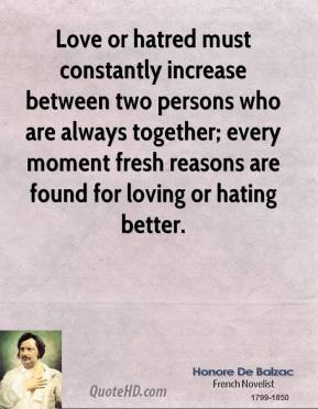 Love or hatred must constantly increase between two persons who are always together; every moment fresh reasons are found for loving or hating better.