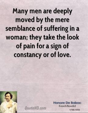 Honore De Balzac - Many men are deeply moved by the mere semblance of suffering in a woman; they take the look of pain for a sign of constancy or of love.
