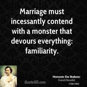 Marriage must incessantly contend with a monster that devours everything: familiarity.