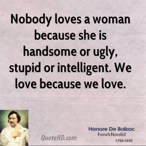 Nobody loves a woman because she is handsome or ugly, stupid or intelligent. We love because we love.
