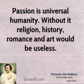 Passion is universal humanity. Without it religion, history, romance and art would be useless.