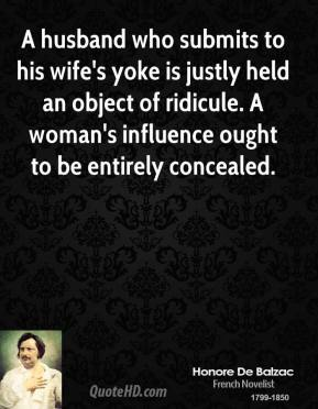 Honore De Balzac - A husband who submits to his wife's yoke is justly held an object of ridicule. A woman's influence ought to be entirely concealed.