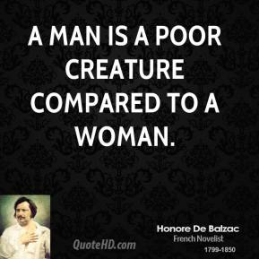 A man is a poor creature compared to a woman.