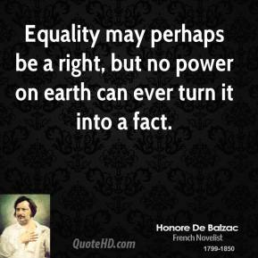 Equality may perhaps be a right, but no power on earth can ever turn it into a fact.