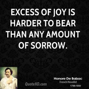 Excess of joy is harder to bear than any amount of sorrow.