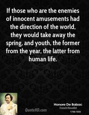 Honore de Balzac - If those who are the enemies of innocent amusements had the direction of the world, they would take away the spring, and youth, the former from the year, the latter from human life.