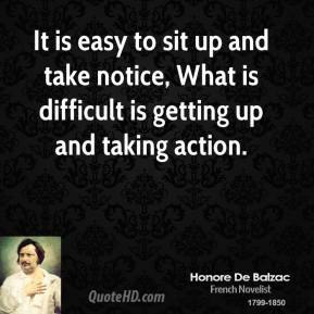 Honore de Balzac - It is easy to sit up and take notice, What is difficult is getting up and taking action.