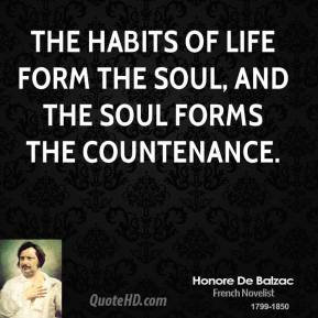 Honore De Balzac - The habits of life form the soul, and the soul forms the countenance.
