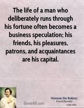Honore De Balzac - The life of a man who deliberately runs through his fortune often becomes a business speculation; his friends, his pleasures, patrons, and acquaintances are his capital.