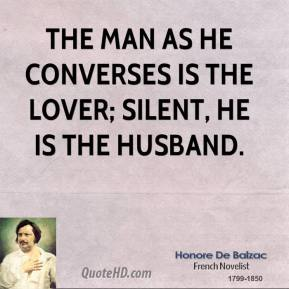 Honore De Balzac - The man as he converses is the lover; silent, he is the husband.