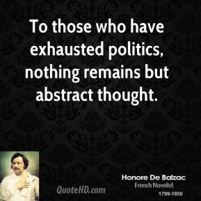 Honore de Balzac - To those who have exhausted politics, nothing remains but abstract thought.