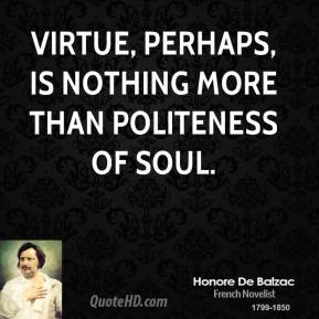 Honore de Balzac - Virtue, perhaps, is nothing more than politeness of soul.