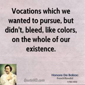 Honore de Balzac - Vocations which we wanted to pursue, but didn't, bleed, like colors, on the whole of our existence.